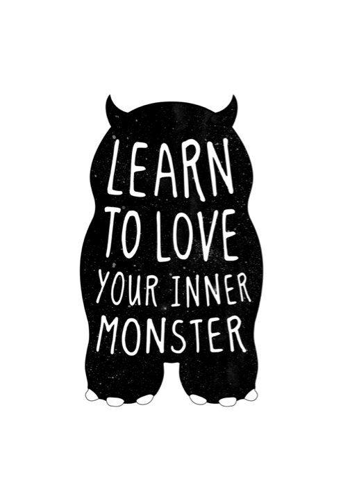 Aprende a amar tu monstruo interior.